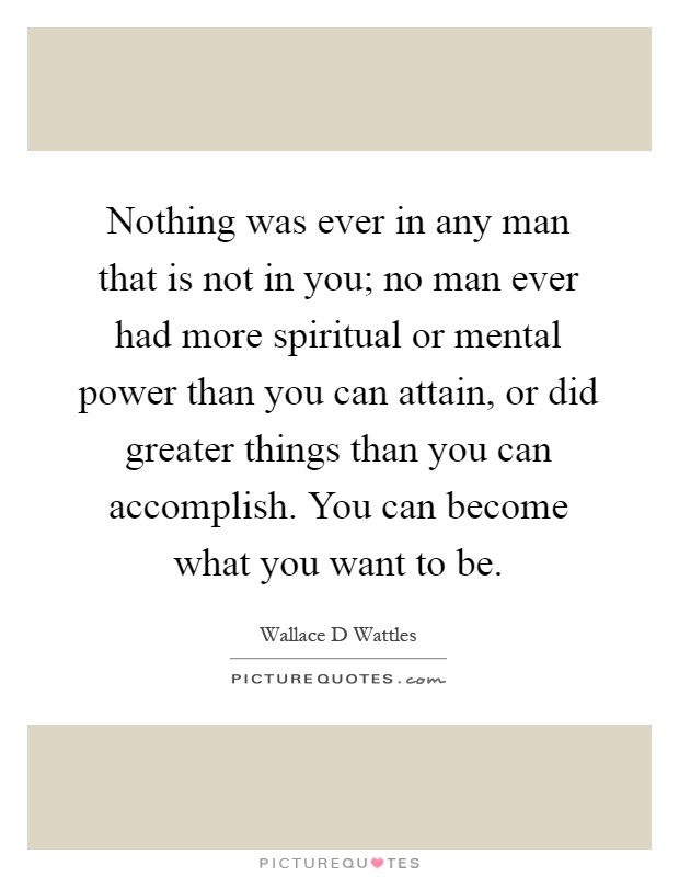 Nothing was ever in any man that is not in you; no man ever had more spiritual or mental power than you can attain, or did greater things than you can accomplish. You can become what you want to be Picture Quote #1