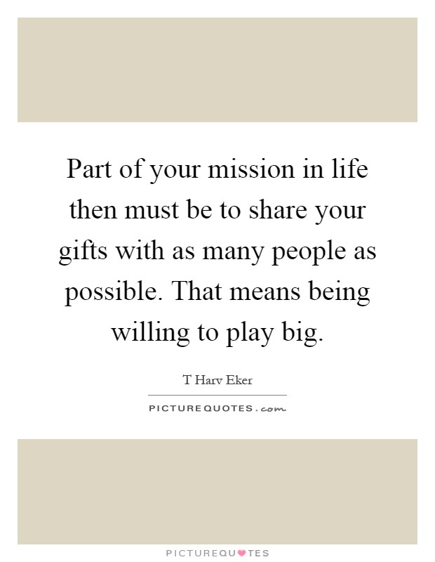 Part of your mission in life then must be to share your gifts with as many people as possible. That means being willing to play big Picture Quote #1