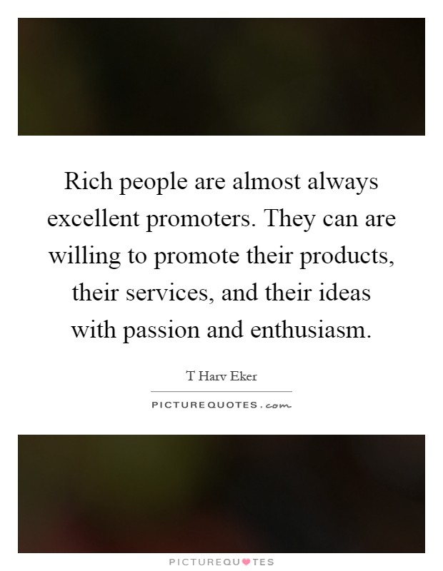 Rich people are almost always excellent promoters. They can are willing to promote their products, their services, and their ideas with passion and enthusiasm Picture Quote #1