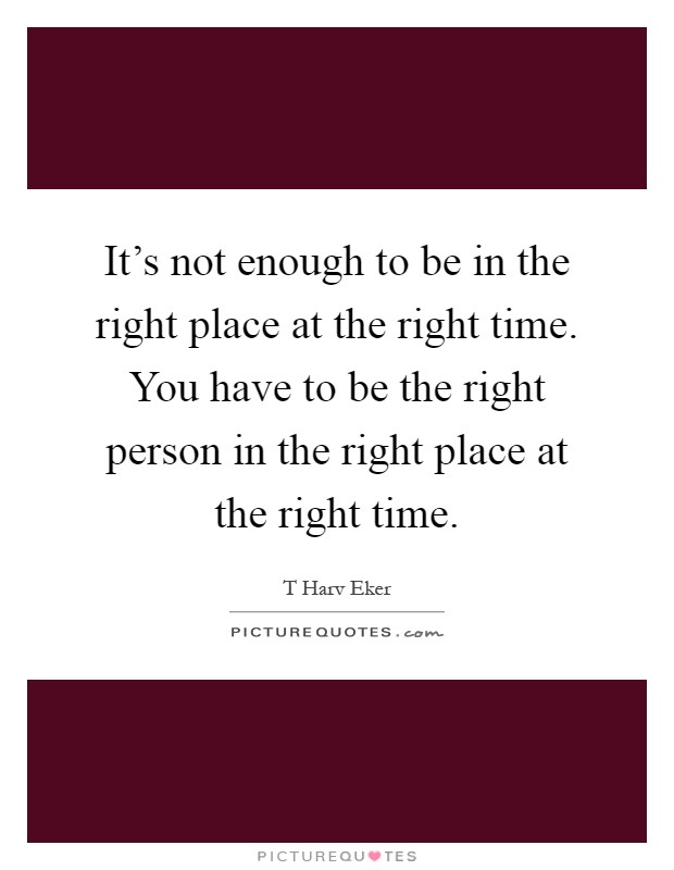 It's not enough to be in the right place at the right time. You have to be the right person in the right place at the right time Picture Quote #1