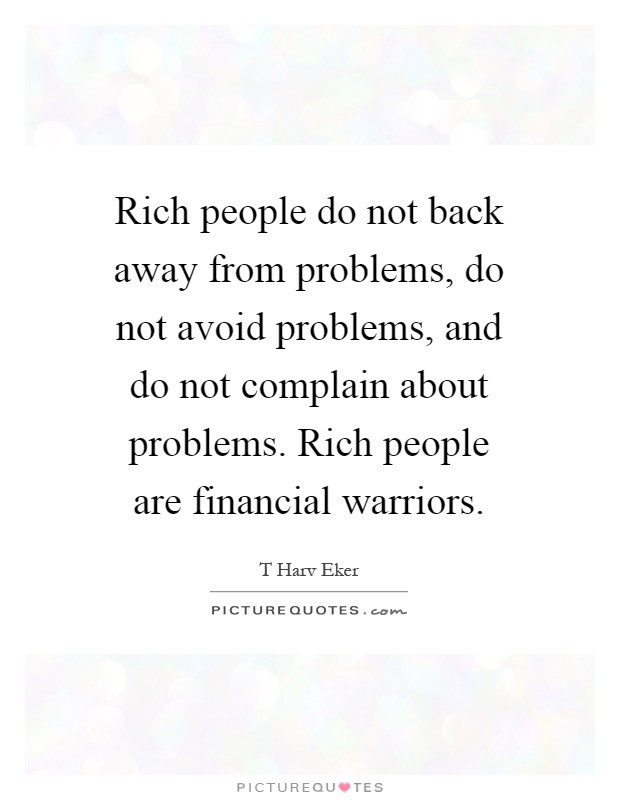 Rich people do not back away from problems, do not avoid problems, and do not complain about problems. Rich people are financial warriors Picture Quote #1