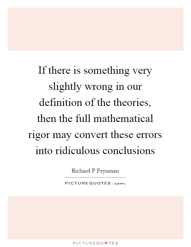 If there is something very slightly wrong in our definition of the theories, then the full mathematical rigor may convert these errors into ridiculous conclusions Picture Quote #1