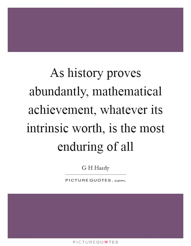 As history proves abundantly, mathematical achievement, whatever its intrinsic worth, is the most enduring of all Picture Quote #1