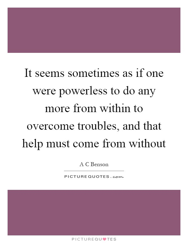 It seems sometimes as if one were powerless to do any more from within to overcome troubles, and that help must come from without Picture Quote #1