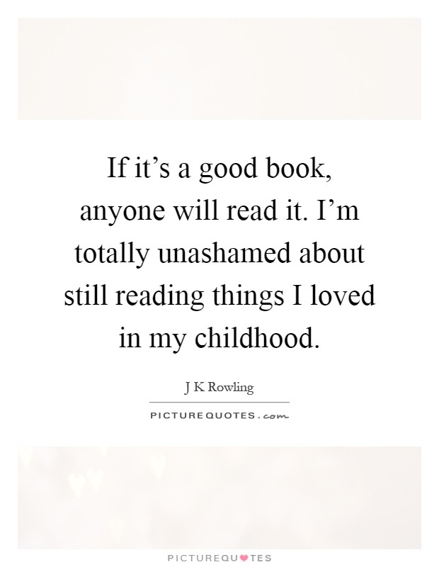 If it's a good book, anyone will read it. I'm totally unashamed about still reading things I loved in my childhood Picture Quote #1