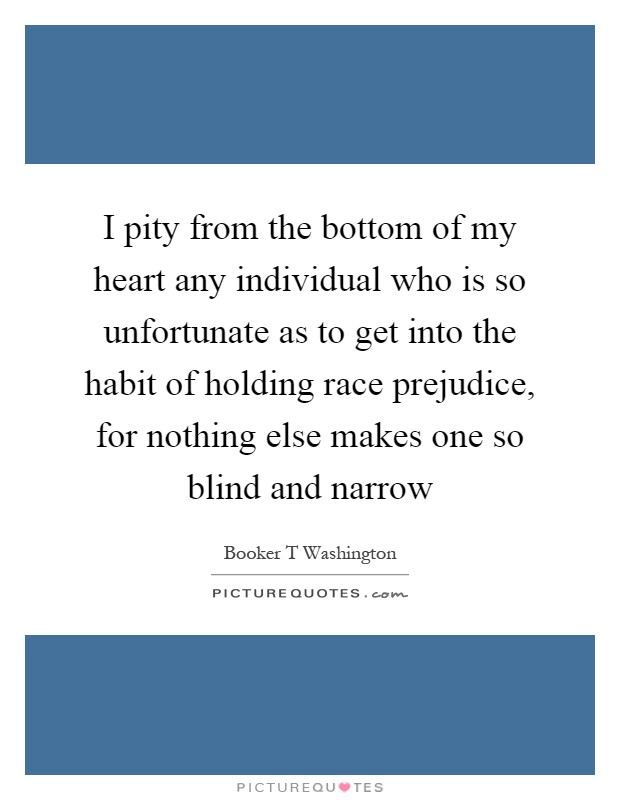 I pity from the bottom of my heart any individual who is so unfortunate as to get into the habit of holding race prejudice, for nothing else makes one so blind and narrow Picture Quote #1