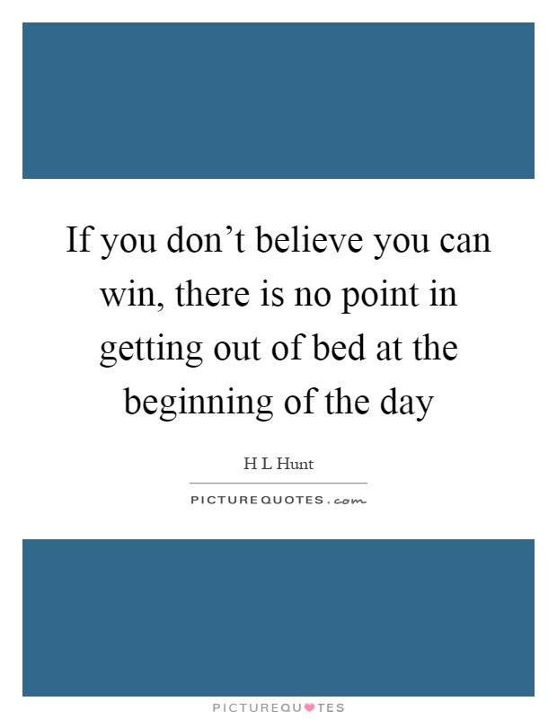 If you don't believe you can win, there is no point in getting out of bed at the beginning of the day Picture Quote #1