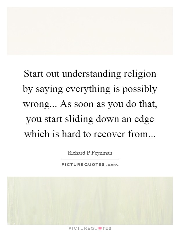 Start out understanding religion by saying everything is possibly wrong... As soon as you do that, you start sliding down an edge which is hard to recover from Picture Quote #1