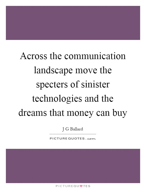 Across the communication landscape move the specters of sinister technologies and the dreams that money can buy Picture Quote #1