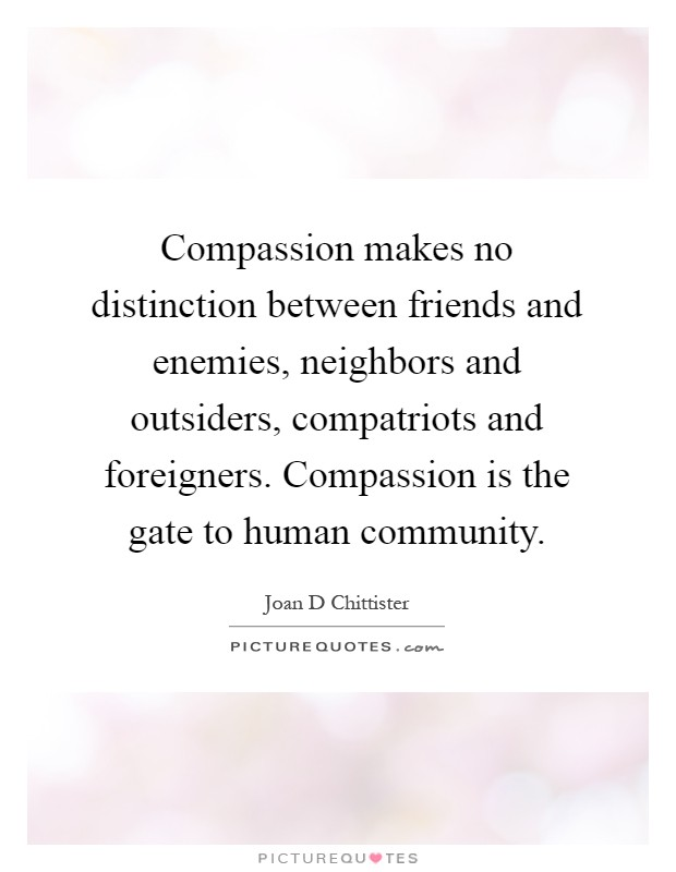 Compassion makes no distinction between friends and enemies, neighbors and outsiders, compatriots and foreigners. Compassion is the gate to human community Picture Quote #1