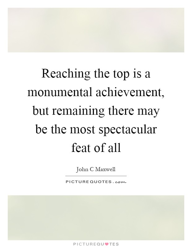 Reaching the top is a monumental achievement, but remaining there may be the most spectacular feat of all Picture Quote #1