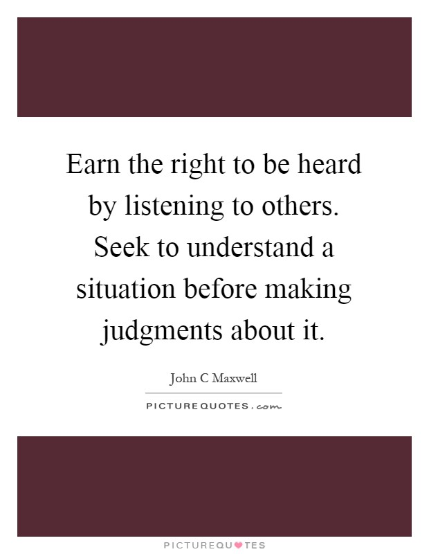 Earn the right to be heard by listening to others. Seek to understand a situation before making judgments about it Picture Quote #1