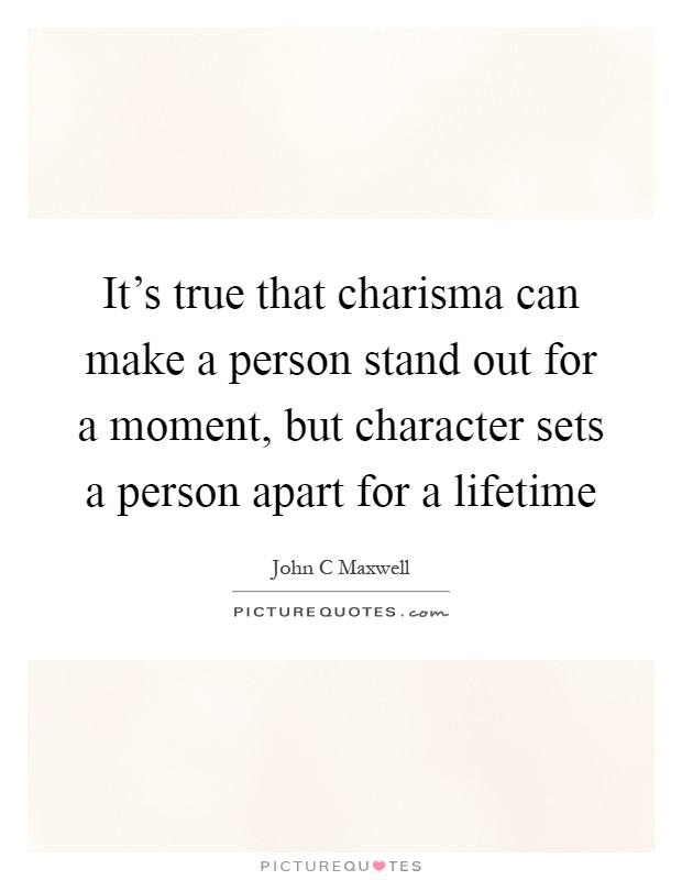It's true that charisma can make a person stand out for a moment, but character sets a person apart for a lifetime Picture Quote #1