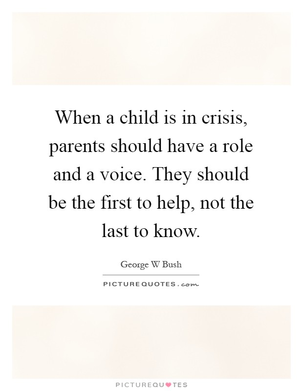 When a child is in crisis, parents should have a role and a voice. They should be the first to help, not the last to know Picture Quote #1