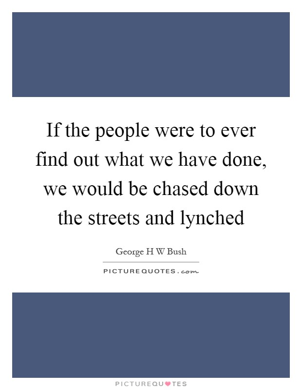 If the people were to ever find out what we have done, we would be chased down the streets and lynched Picture Quote #1