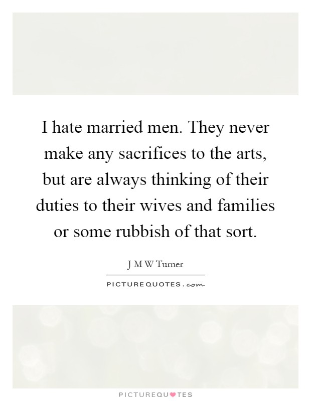 I hate married men. They never make any sacrifices to the arts, but are always thinking of their duties to their wives and families or some rubbish of that sort Picture Quote #1