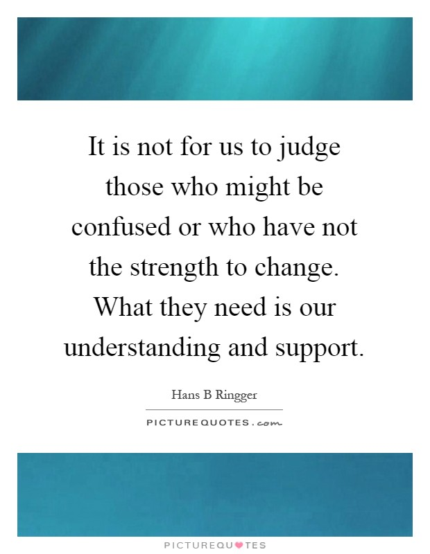 It is not for us to judge those who might be confused or who have not the strength to change. What they need is our understanding and support Picture Quote #1