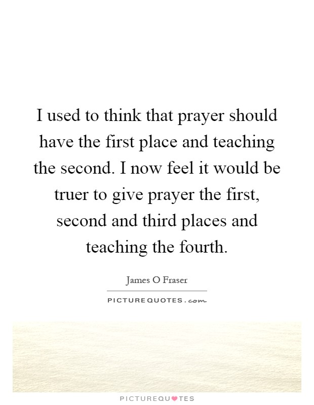 I used to think that prayer should have the first place and teaching the second. I now feel it would be truer to give prayer the first, second and third places and teaching the fourth Picture Quote #1