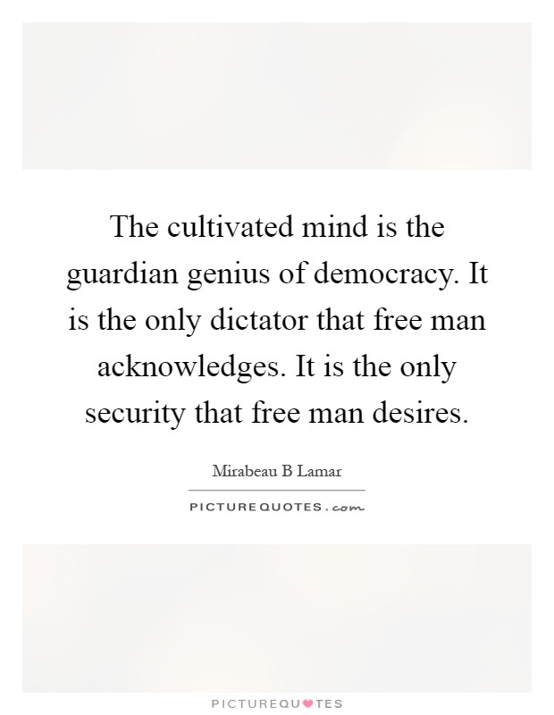 The cultivated mind is the guardian genius of democracy. It is the only dictator that free man acknowledges. It is the only security that free man desires Picture Quote #1
