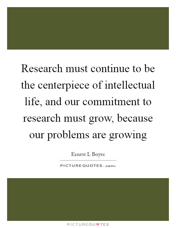 Research must continue to be the centerpiece of intellectual life, and our commitment to research must grow, because our problems are growing Picture Quote #1