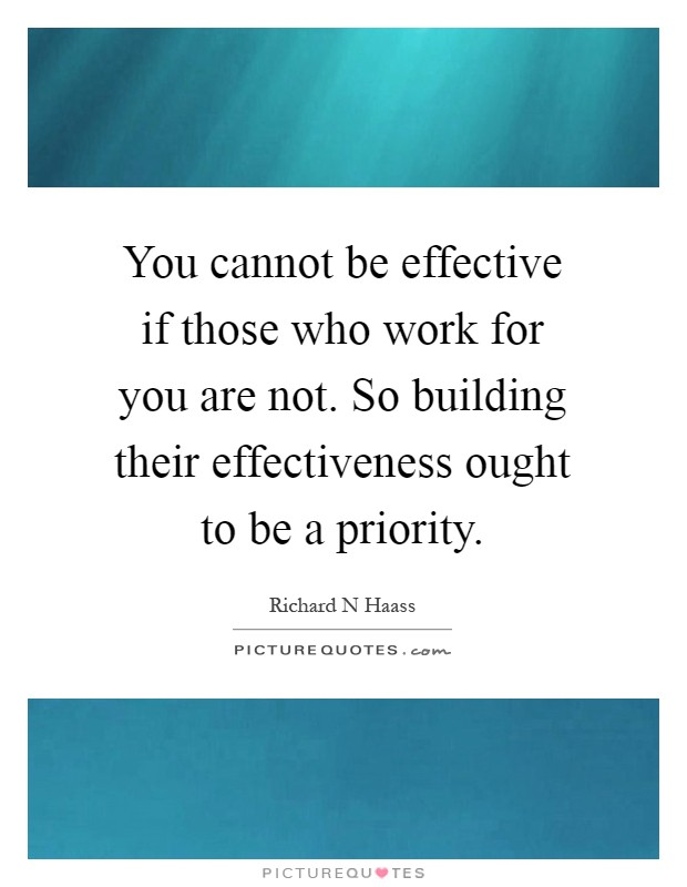 You cannot be effective if those who work for you are not. So building their effectiveness ought to be a priority Picture Quote #1