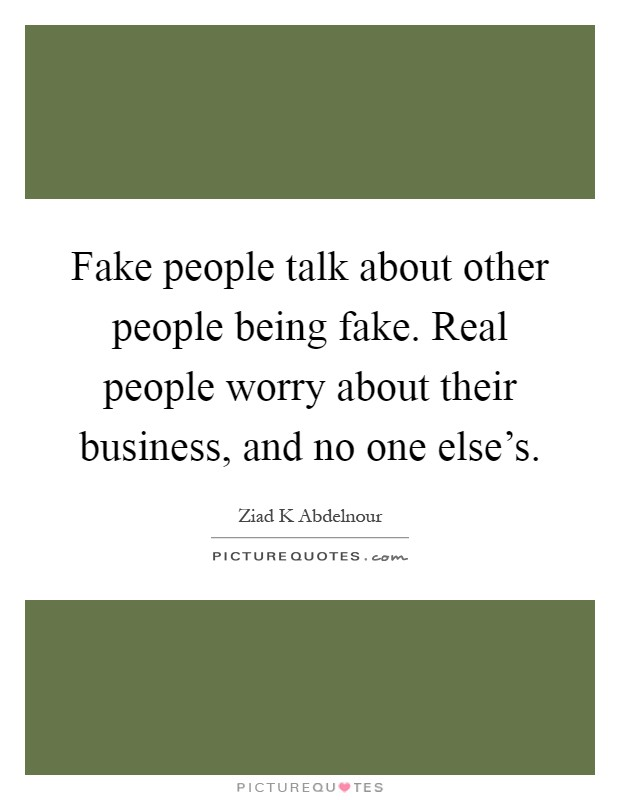 Fake people talk about other people being fake. Real people ...