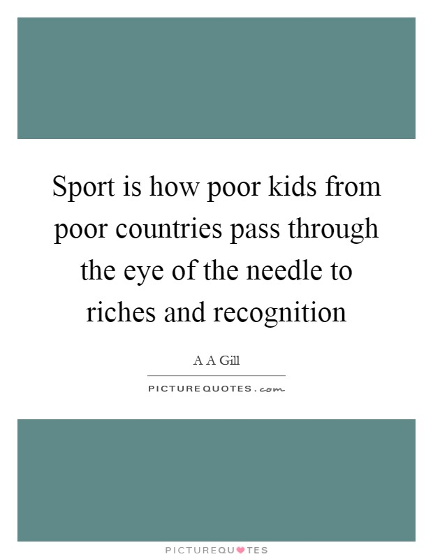Sport is how poor kids from poor countries pass through the eye of the needle to riches and recognition Picture Quote #1