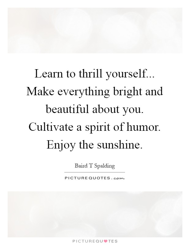 Learn to thrill yourself... Make everything bright and beautiful about you. Cultivate a spirit of humor. Enjoy the sunshine Picture Quote #1