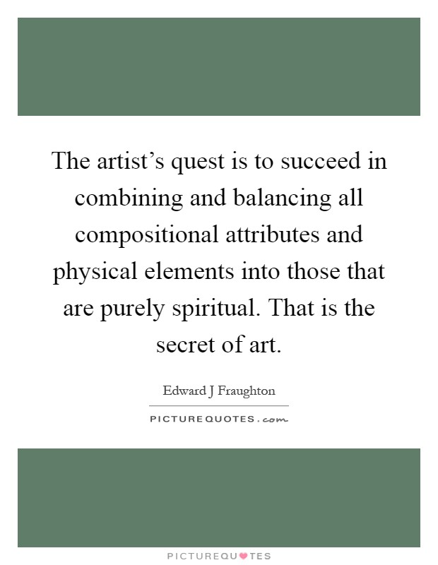 The artist's quest is to succeed in combining and balancing all compositional attributes and physical elements into those that are purely spiritual. That is the secret of art Picture Quote #1
