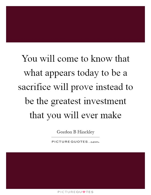 You will come to know that what appears today to be a sacrifice will prove instead to be the greatest investment that you will ever make Picture Quote #1