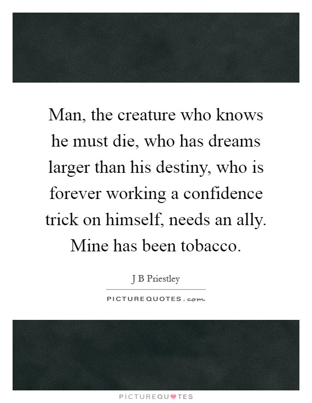 Man, the creature who knows he must die, who has dreams larger than his destiny, who is forever working a confidence trick on himself, needs an ally. Mine has been tobacco Picture Quote #1