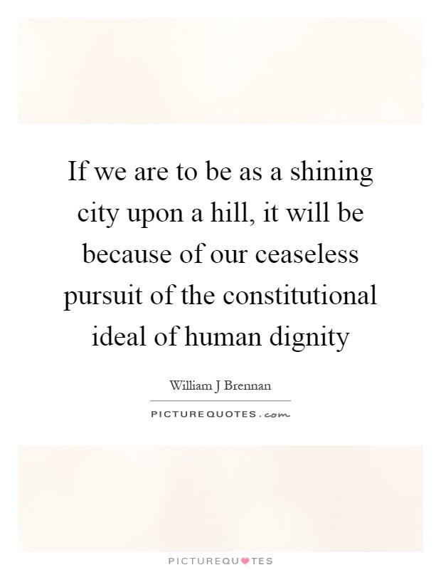 If we are to be as a shining city upon a hill, it will be because of our ceaseless pursuit of the constitutional ideal of human dignity Picture Quote #1