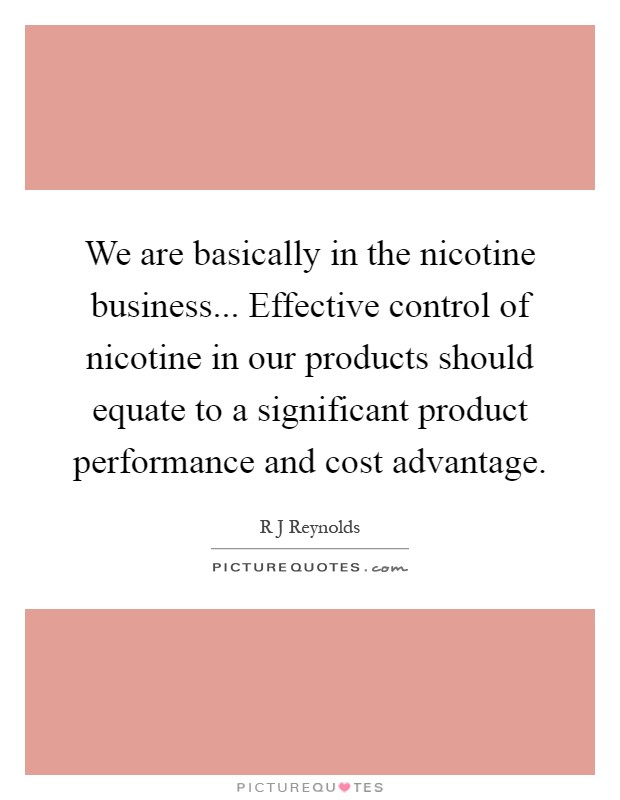 We are basically in the nicotine business... Effective control of nicotine in our products should equate to a significant product performance and cost advantage Picture Quote #1