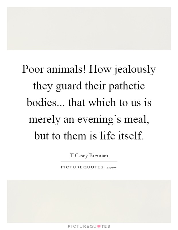 Poor animals! How jealously they guard their pathetic bodies... that which to us is merely an evening's meal, but to them is life itself Picture Quote #1