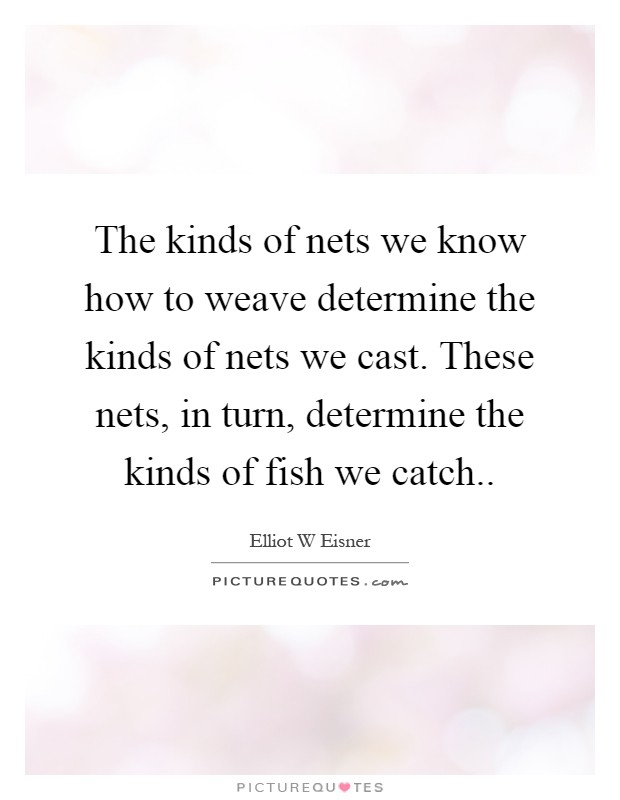 The kinds of nets we know how to weave determine the kinds of nets we cast. These nets, in turn, determine the kinds of fish we catch Picture Quote #1