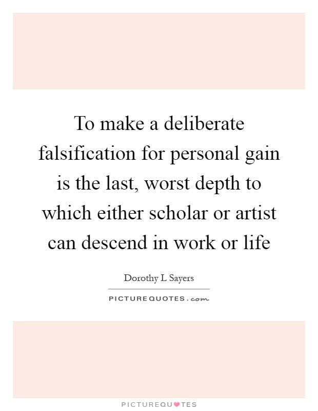 To make a deliberate falsification for personal gain is the last, worst depth to which either scholar or artist can descend in work or life Picture Quote #1