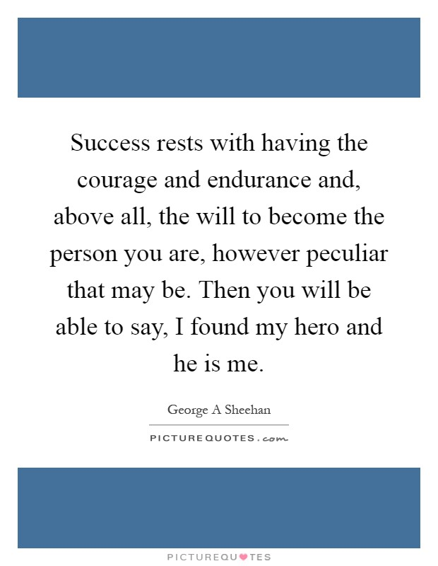 Success rests with having the courage and endurance and, above all, the will to become the person you are, however peculiar that may be. Then you will be able to say, I found my hero and he is me Picture Quote #1