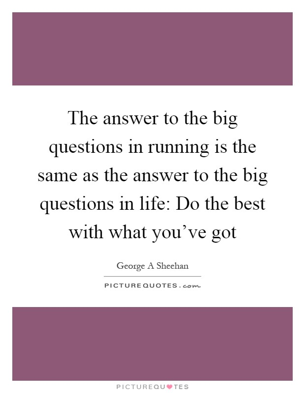 The answer to the big questions in running is the same as the answer to the big questions in life: Do the best with what you've got Picture Quote #1