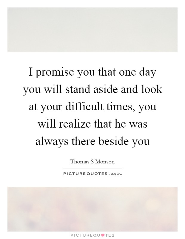 I promise you that one day you will stand aside and look at your difficult times, you will realize that he was always there beside you Picture Quote #1