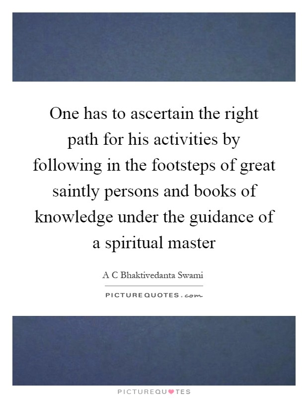 One has to ascertain the right path for his activities by following in the footsteps of great saintly persons and books of knowledge under the guidance of a spiritual master Picture Quote #1