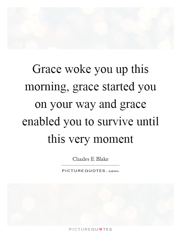 Grace woke you up this morning, grace started you on your way and grace enabled you to survive until this very moment Picture Quote #1