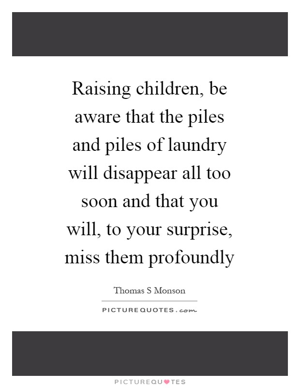Raising children, be aware that the piles and piles of laundry will disappear all too soon and that you will, to your surprise, miss them profoundly Picture Quote #1