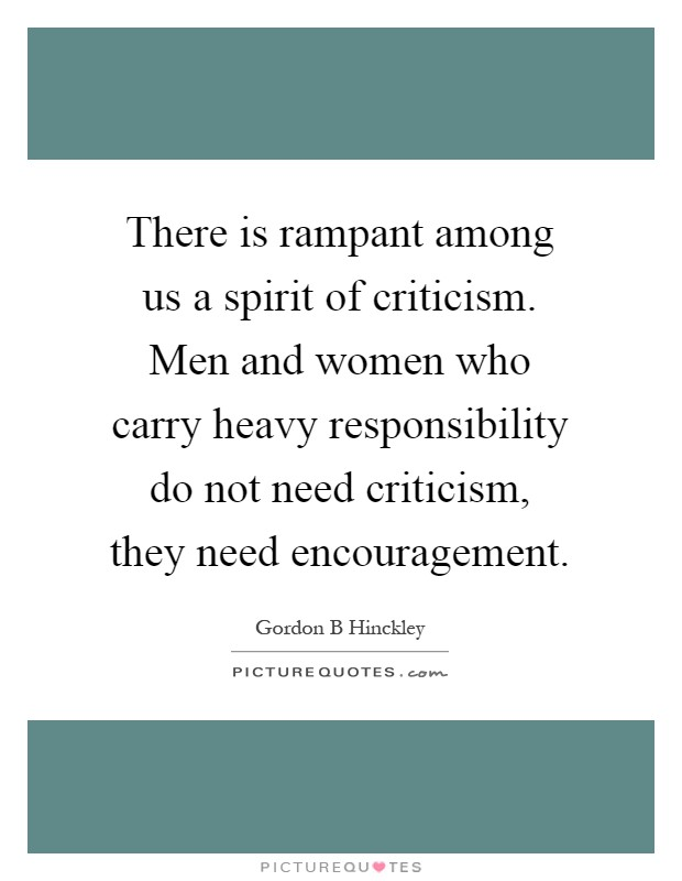 There is rampant among us a spirit of criticism. Men and women who carry heavy responsibility do not need criticism, they need encouragement Picture Quote #1
