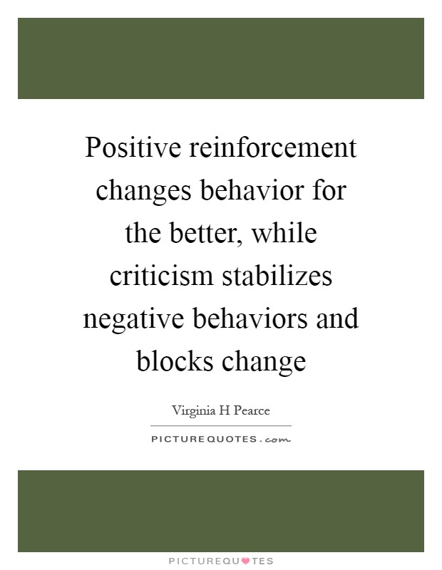 Positive reinforcement changes behavior for the better, while criticism stabilizes negative behaviors and blocks change Picture Quote #1