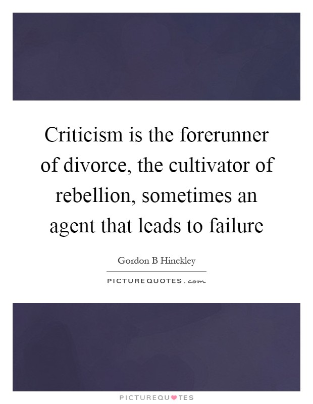 Criticism is the forerunner of divorce, the cultivator of rebellion, sometimes an agent that leads to failure Picture Quote #1