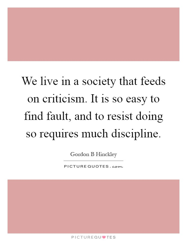 We live in a society that feeds on criticism. It is so easy to find fault, and to resist doing so requires much discipline Picture Quote #1