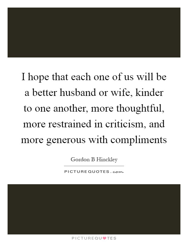 I hope that each one of us will be a better husband or wife, kinder to one another, more thoughtful, more restrained in criticism, and more generous with compliments Picture Quote #1