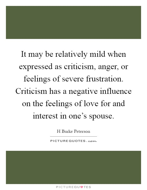 It may be relatively mild when expressed as criticism, anger, or feelings of severe frustration. Criticism has a negative influence on the feelings of love for and interest in one's spouse Picture Quote #1