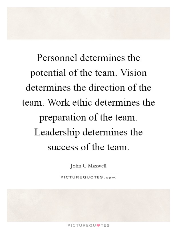 Personnel determines the potential of the team. Vision determines the direction of the team. Work ethic determines the preparation of the team. Leadership determines the success of the team Picture Quote #1