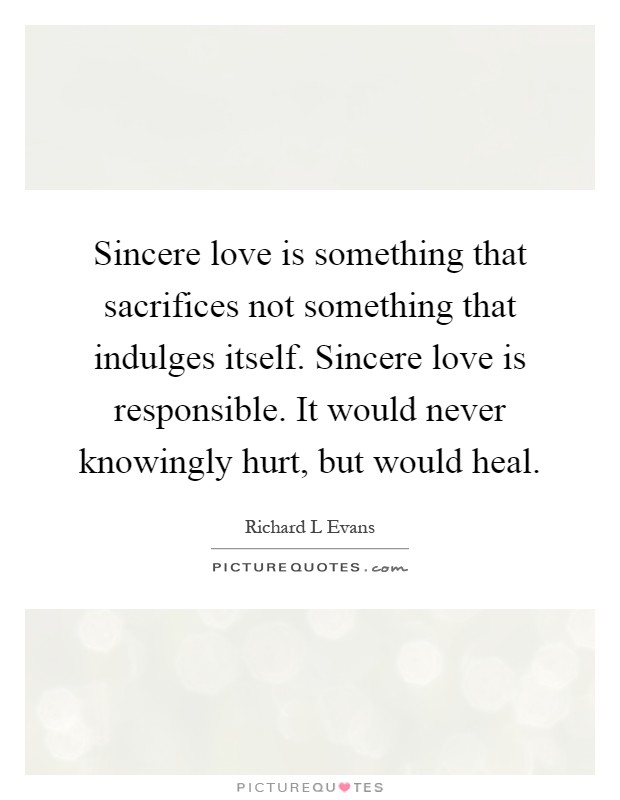 Sincere love is something that sacrifices not something that indulges itself. Sincere love is responsible. It would never knowingly hurt, but would heal Picture Quote #1